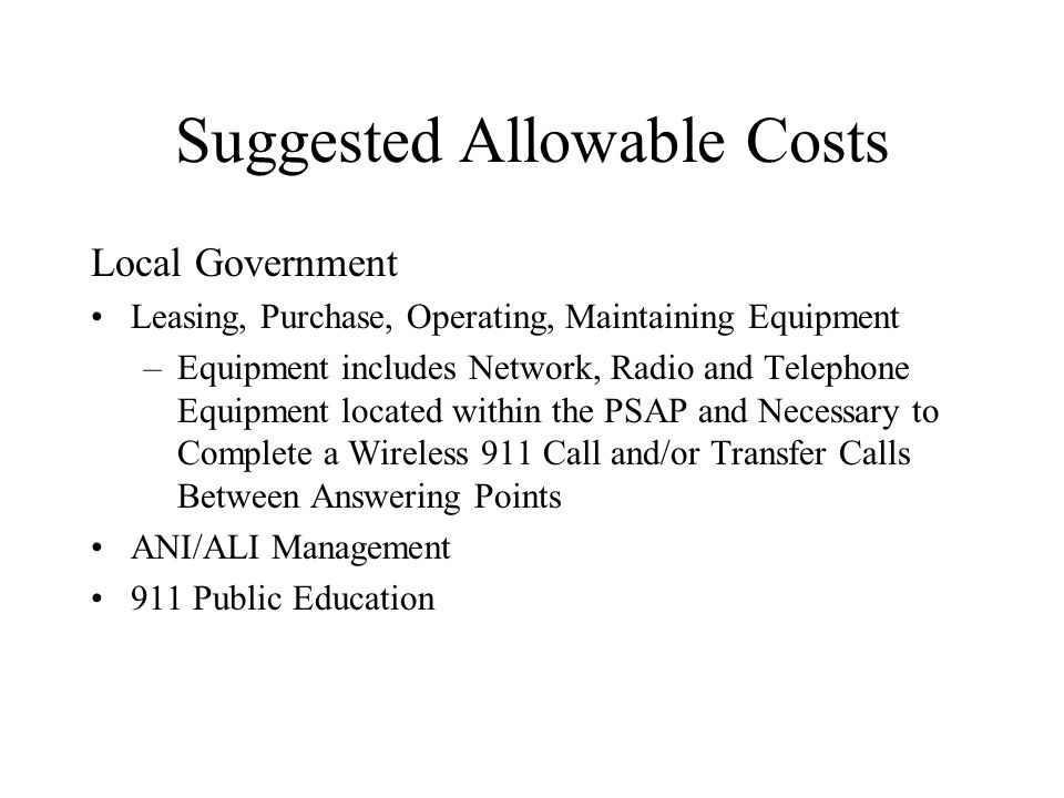 Suggested Allowable Costs Local Government Leasing, Purchase, Operating, Maintaining Equipment –Equipment includes Network, Radio and Telephone Equipment located within the PSAP and Necessary to Complete a Wireless 911 Call and/or Transfer Calls Between Answering Points ANI/ALI Management 911 Public Education