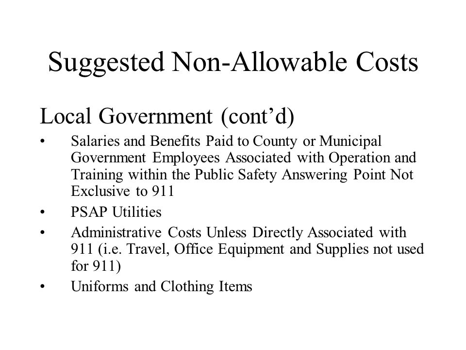 Suggested Non-Allowable Costs Local Government (cont'd) Salaries and Benefits Paid to County or Municipal Government Employees Associated with Operation and Training within the Public Safety Answering Point Not Exclusive to 911 PSAP Utilities Administrative Costs Unless Directly Associated with 911 (i.e.