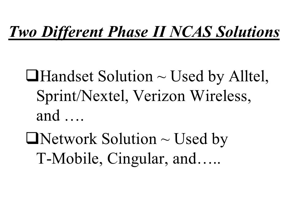 Two Different Phase II NCAS Solutions  Handset Solution ~ Used by Alltel, Sprint/Nextel, Verizon Wireless, and ….