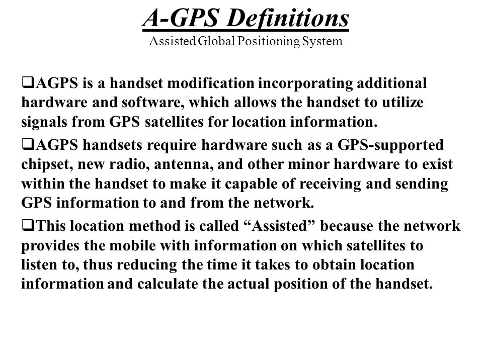  AGPS is a handset modification incorporating additional hardware and software, which allows the handset to utilize signals from GPS satellites for l