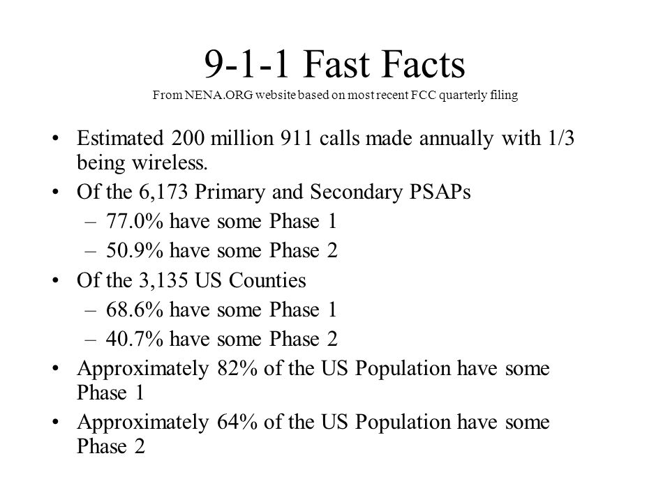 9-1-1 Fast Facts From NENA.ORG website based on most recent FCC quarterly filing Estimated 200 million 911 calls made annually with 1/3 being wireless