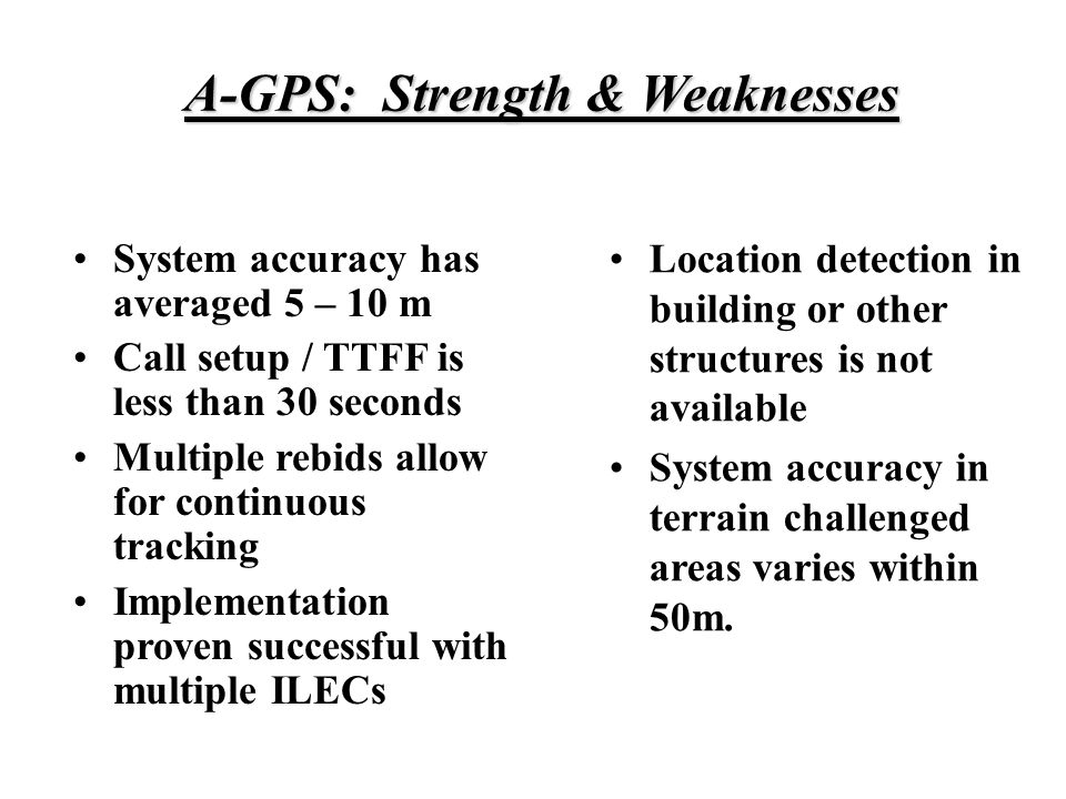 A-GPS: Strength & Weaknesses System accuracy has averaged 5 – 10 m Call setup / TTFF is less than 30 seconds Multiple rebids allow for continuous tracking Implementation proven successful with multiple ILECs Location detection in building or other structures is not available System accuracy in terrain challenged areas varies within 50m.