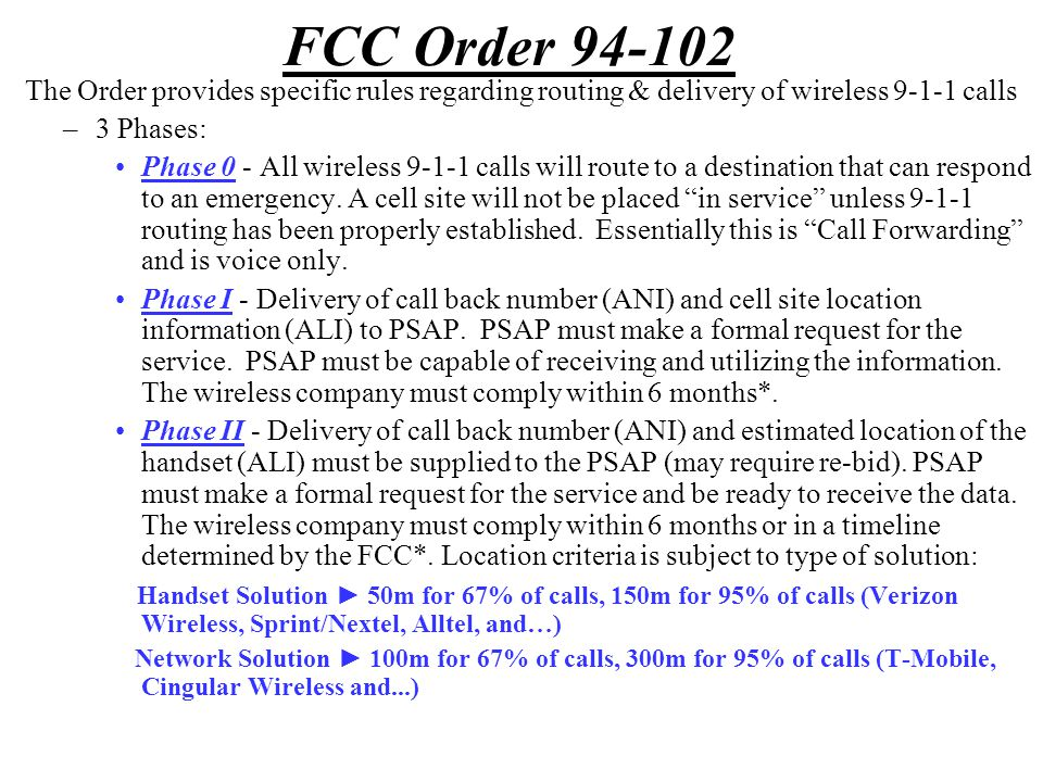 FCC Order 94-102 The Order provides specific rules regarding routing & delivery of wireless 9-1-1 calls –3 Phases: Phase 0 - All wireless 9-1-1 calls will route to a destination that can respond to an emergency.