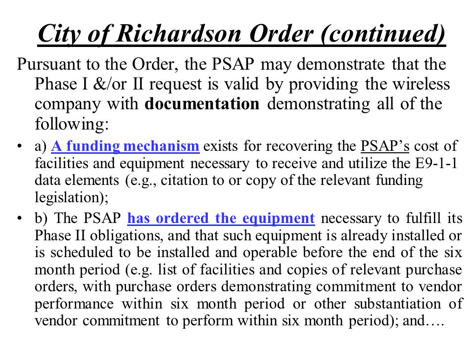 City of Richardson Order (continued) Pursuant to the Order, the PSAP may demonstrate that the Phase I &/or II request is valid by providing the wireless company with documentation demonstrating all of the following: a) A funding mechanism exists for recovering the PSAP's cost of facilities and equipment necessary to receive and utilize the E9-1-1 data elements (e.g., citation to or copy of the relevant funding legislation); b) The PSAP has ordered the equipment necessary to fulfill its Phase II obligations, and that such equipment is already installed or is scheduled to be installed and operable before the end of the six month period (e.g.