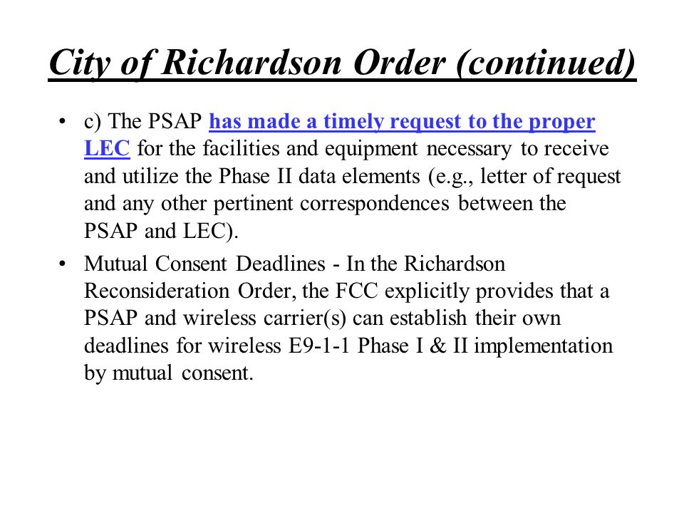 City of Richardson Order (continued) c) The PSAP has made a timely request to the proper LEC for the facilities and equipment necessary to receive and
