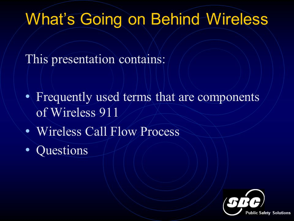 What's Going on Behind Wireless This presentation contains: Frequently used terms that are components of Wireless 911 Wireless Call Flow Process Questions Public Safety Solutions
