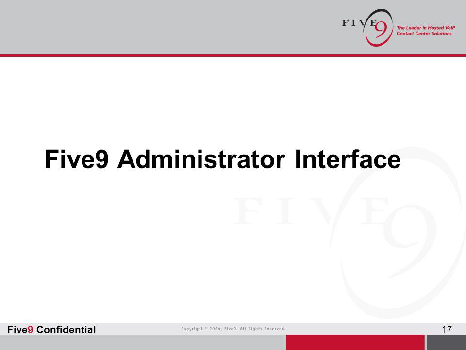 Five9 Confidential 17 Five9 Administrator Interface