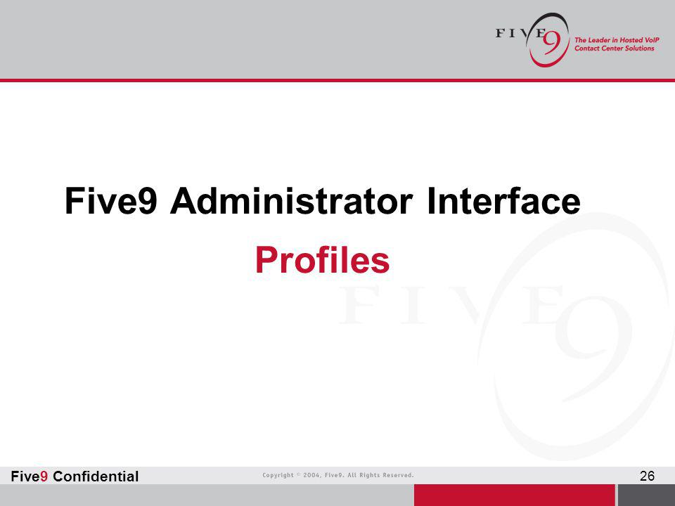 Five9 Confidential 26 Five9 Administrator Interface Profiles
