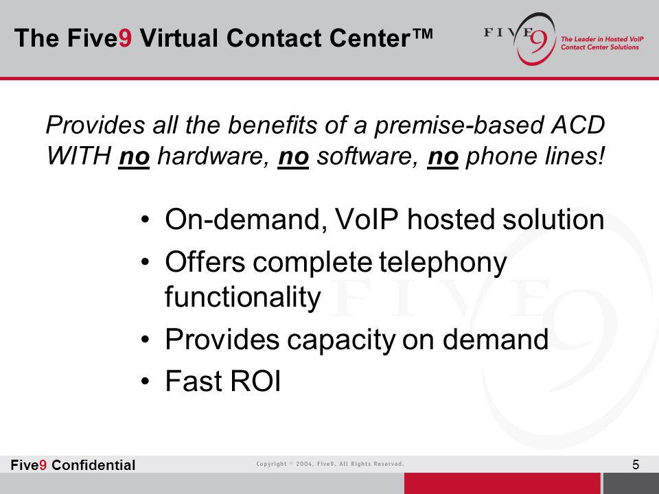 Five9 Confidential 5 The Five9 Virtual Contact Center™ On-demand, VoIP hosted solution Offers complete telephony functionality Provides capacity on de