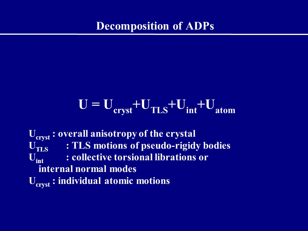 Decomposition of ADPs U = U cryst +U TLS +U int +U atom U cryst : overall anisotropy of the crystal U TLS : TLS motions of pseudo-rigidy bodies U int : collective torsional librations or internal normal modes U cryst : individual atomic motions