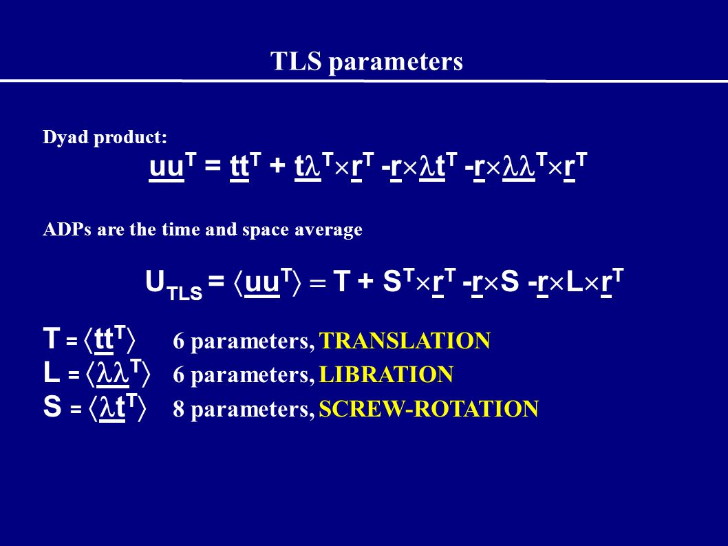 TLS parameters Dyad product: uu T = tt T + t T  r T -r  t T -r  T  r T ADPs are the time and space average U TLS =  uu T  T + S T  r T -r  S -r  L  r T T =  tt T  6 parameters, TRANSLATION L =  T  6 parameters, LIBRATION S =  t T  8 parameters, SCREW-ROTATION