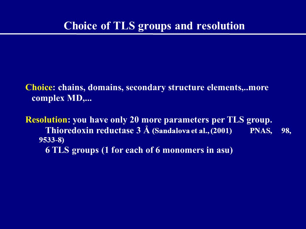 Choice of TLS groups and resolution Choice: chains, domains, secondary structure elements,..more complex MD,...