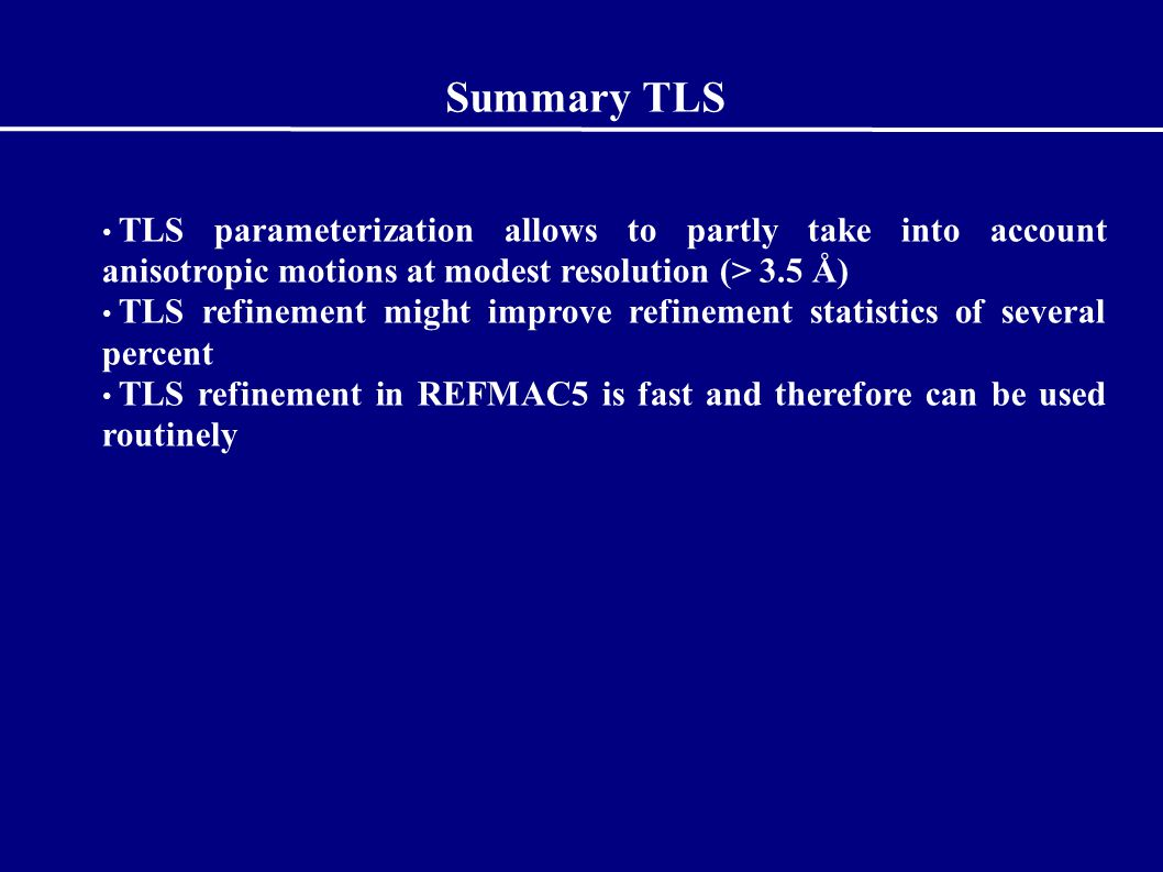 Summary TLS TLS parameterization allows to partly take into account anisotropic motions at modest resolution (> 3.5 Å) TLS refinement might improve refinement statistics of several percent TLS refinement in REFMAC5 is fast and therefore can be used routinely