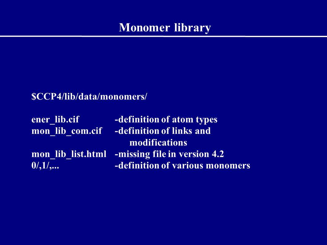 Monomer library $CCP4/lib/data/monomers/ ener_lib.cif-definition of atom types mon_lib_com.cif-definition of links and modifications mon_lib_list.html -missing file in version 4.2 0/,1/,...