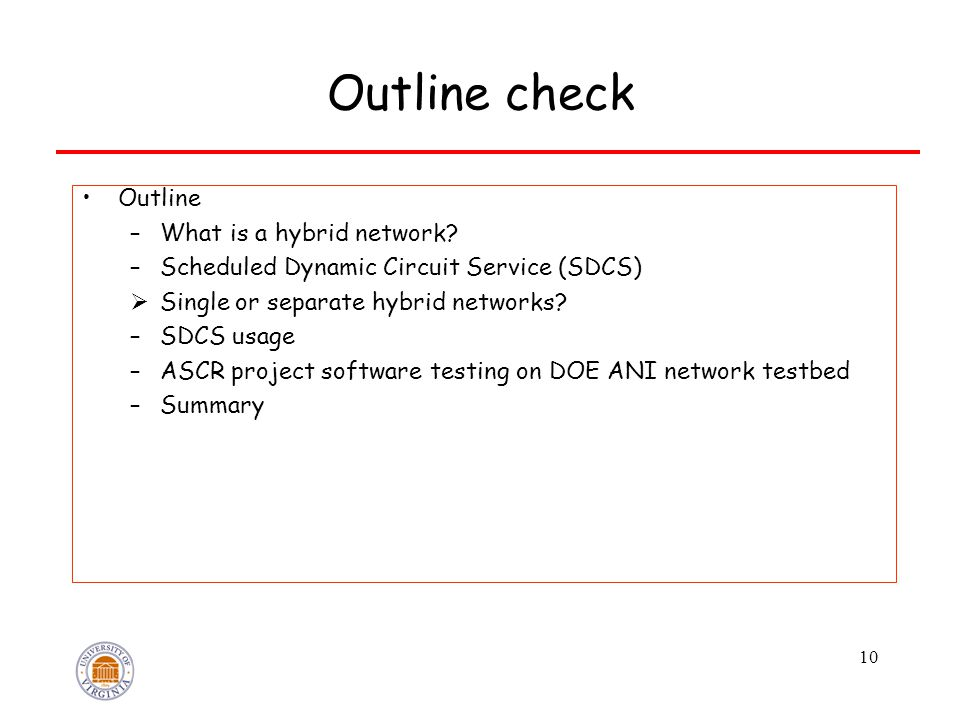 10 Outline check Outline –What is a hybrid network? –Scheduled Dynamic Circuit Service (SDCS)  Single or separate hybrid networks? –SDCS usage –ASCR