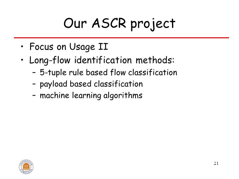 Our ASCR project Focus on Usage II Long-flow identification methods: –5-tuple rule based flow classification –payload based classification –machine learning algorithms 21