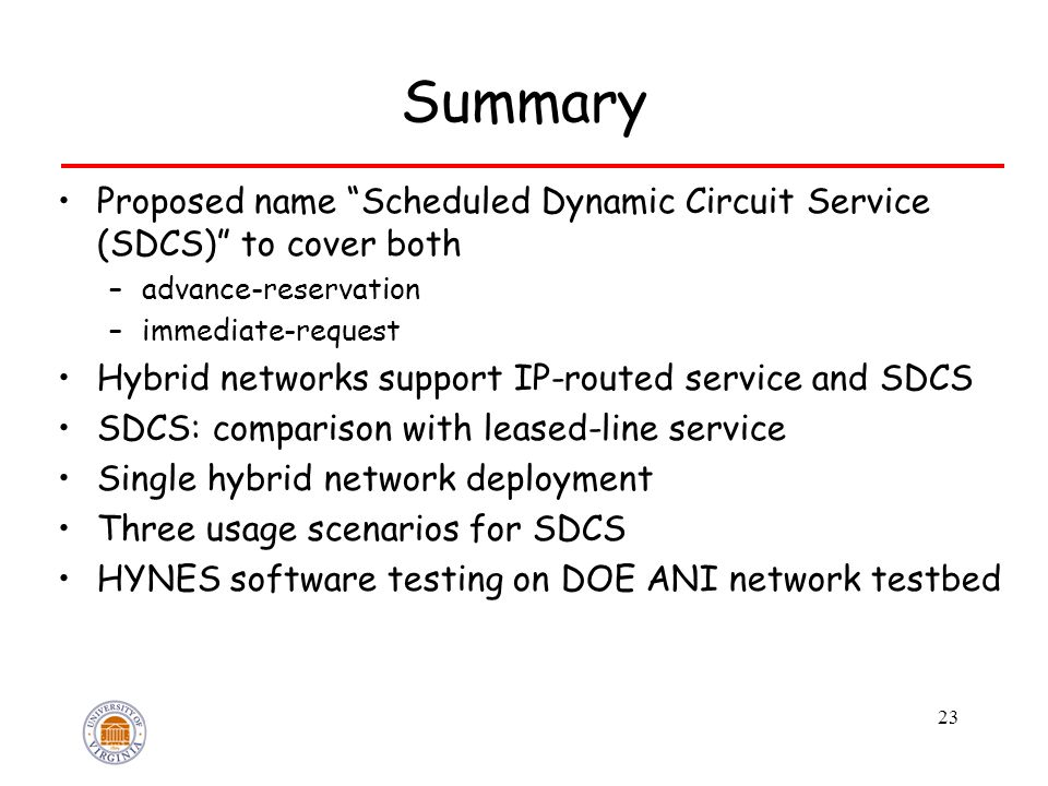 Summary Proposed name Scheduled Dynamic Circuit Service (SDCS) to cover both –advance-reservation –immediate-request Hybrid networks support IP-routed service and SDCS SDCS: comparison with leased-line service Single hybrid network deployment Three usage scenarios for SDCS HYNES software testing on DOE ANI network testbed 23