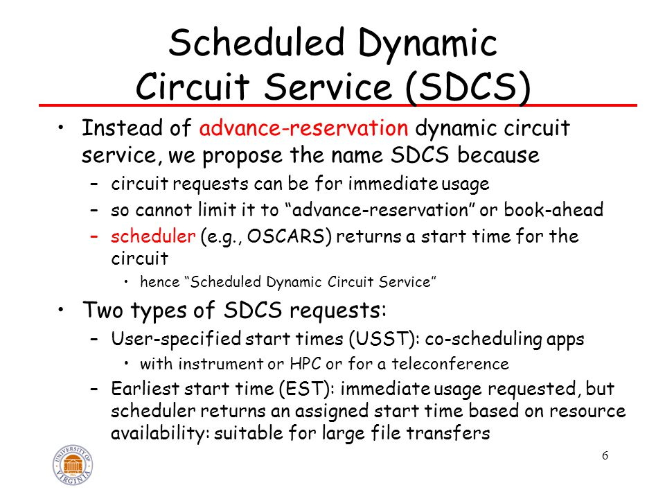 Scheduled Dynamic Circuit Service (SDCS) Instead of advance-reservation dynamic circuit service, we propose the name SDCS because –circuit requests can be for immediate usage –so cannot limit it to advance-reservation or book-ahead –scheduler (e.g., OSCARS) returns a start time for the circuit hence Scheduled Dynamic Circuit Service Two types of SDCS requests: –User-specified start times (USST): co-scheduling apps with instrument or HPC or for a teleconference –Earliest start time (EST): immediate usage requested, but scheduler returns an assigned start time based on resource availability: suitable for large file transfers 6