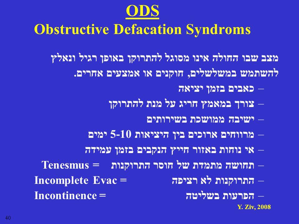 Y. Ziv, 2008 40 ODS Obstructive Defacation Syndroms מצב שבו החולה אינו מסוגל להתרוקן באופן רגיל ונאלץ להשתמש במשלשלים, חוקנים או אמצעים אחרים. –כאבים