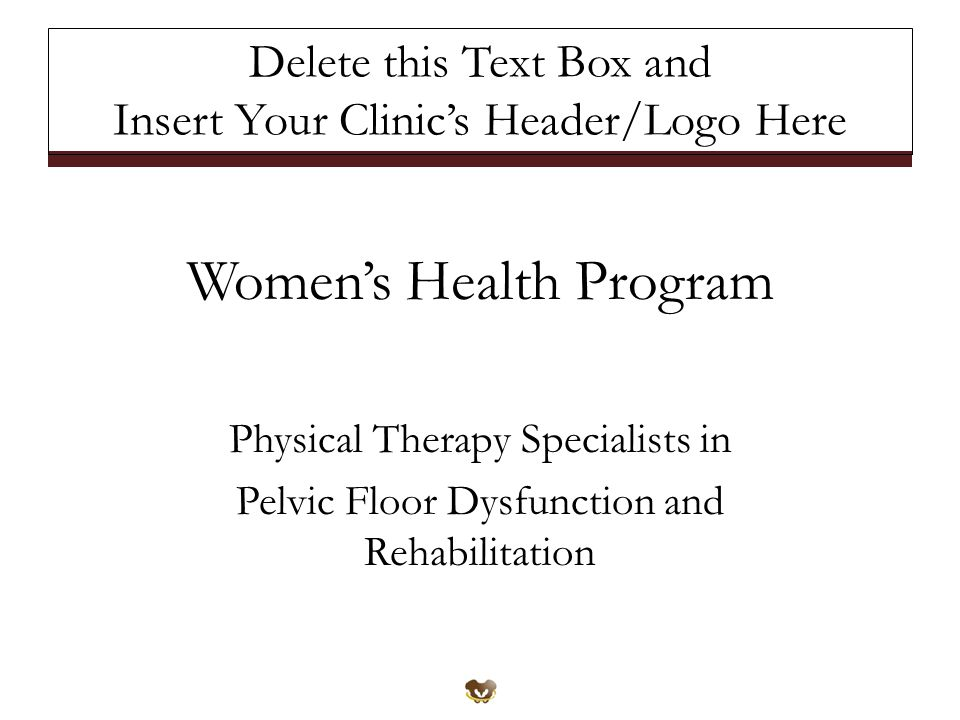 Women's Health Program Physical Therapy Specialists in Pelvic Floor Dysfunction and Rehabilitation Delete this Text Box and Insert Your Clinic's Header/Logo Here