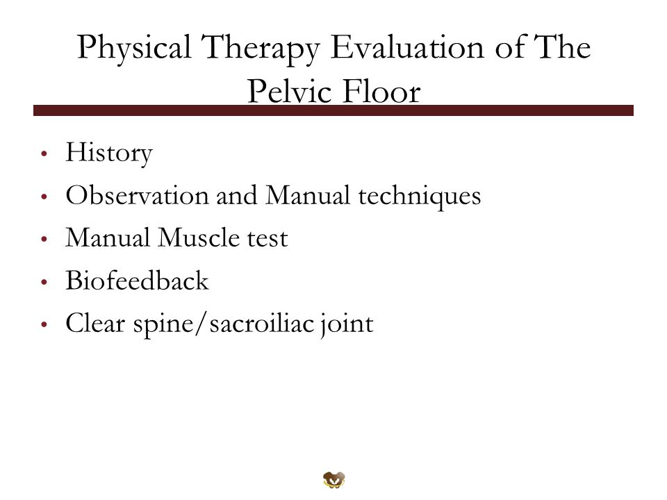 Physical Therapy Evaluation of The Pelvic Floor History Observation and Manual techniques Manual Muscle test Biofeedback Clear spine/sacroiliac joint