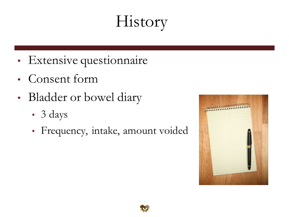History Extensive questionnaire Consent form Bladder or bowel diary 3 days Frequency, intake, amount voided