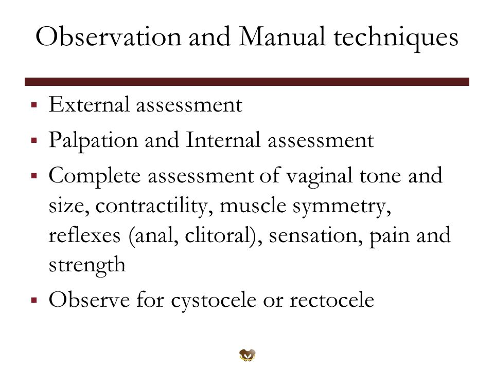Observation and Manual techniques  External assessment  Palpation and Internal assessment  Complete assessment of vaginal tone and size, contractility, muscle symmetry, reflexes (anal, clitoral), sensation, pain and strength  Observe for cystocele or rectocele