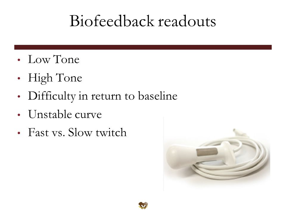 Biofeedback readouts Low Tone High Tone Difficulty in return to baseline Unstable curve Fast vs.
