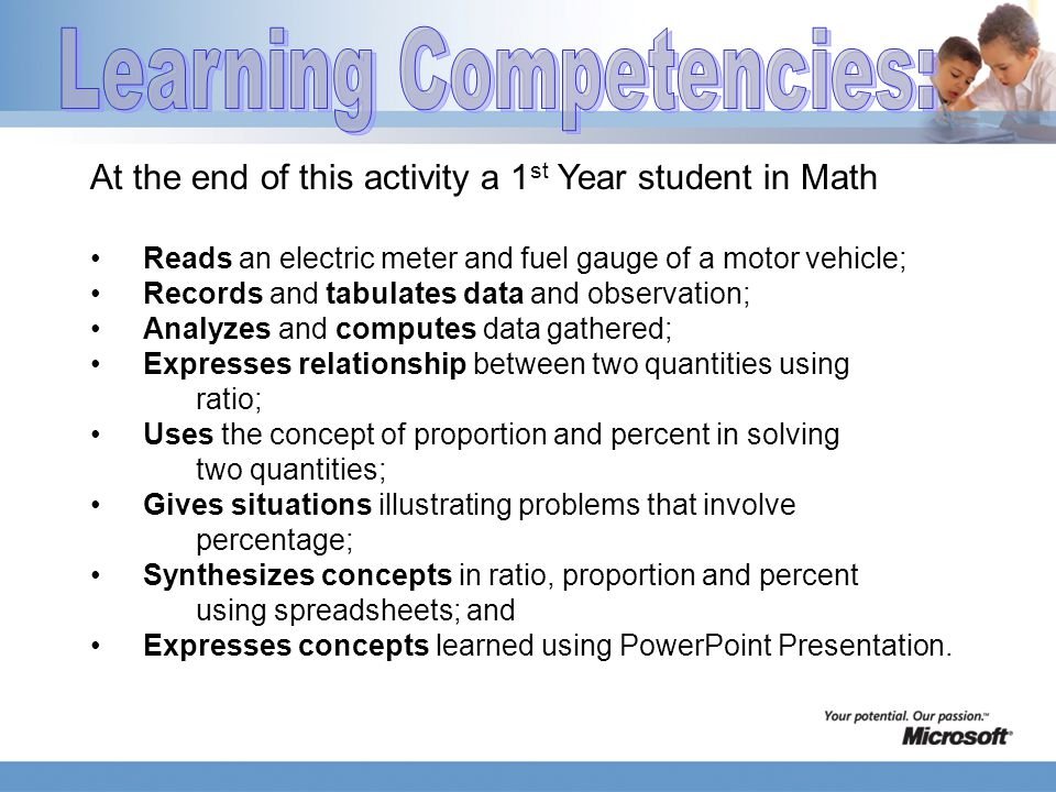 At the end of this activity a 1 st Year student in Math Reads an electric meter and fuel gauge of a motor vehicle; Records and tabulates data and observation; Analyzes and computes data gathered; Expresses relationship between two quantities using ratio; Uses the concept of proportion and percent in solving two quantities; Gives situations illustrating problems that involve percentage; Synthesizes concepts in ratio, proportion and percent using spreadsheets; and Expresses concepts learned using PowerPoint Presentation.