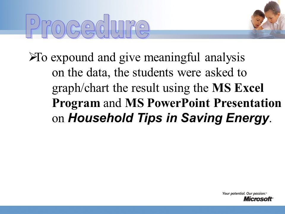 To expound and give meaningful analysis on the data, the students were asked to graph/chart the result using the MS Excel Program and MS PowerPoint Presentation on Household Tips in Saving Energy.
