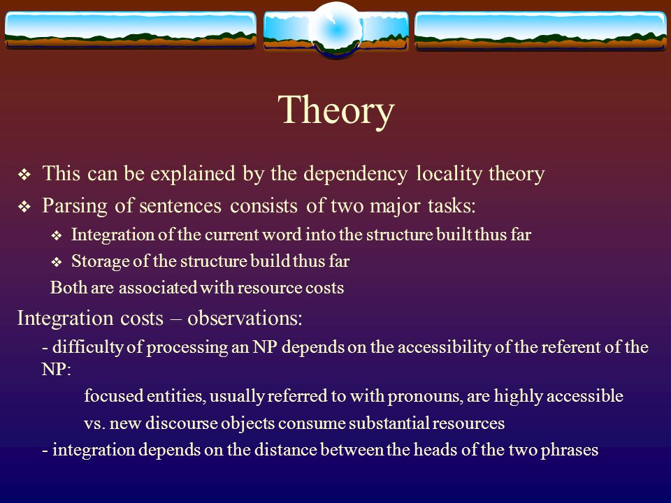 Theory  This can be explained by the dependency locality theory  Parsing of sentences consists of two major tasks:  Integration of the current word into the structure built thus far  Storage of the structure build thus far Both are associated with resource costs Integration costs – observations: - difficulty of processing an NP depends on the accessibility of the referent of the NP: focused entities, usually referred to with pronouns, are highly accessible vs.