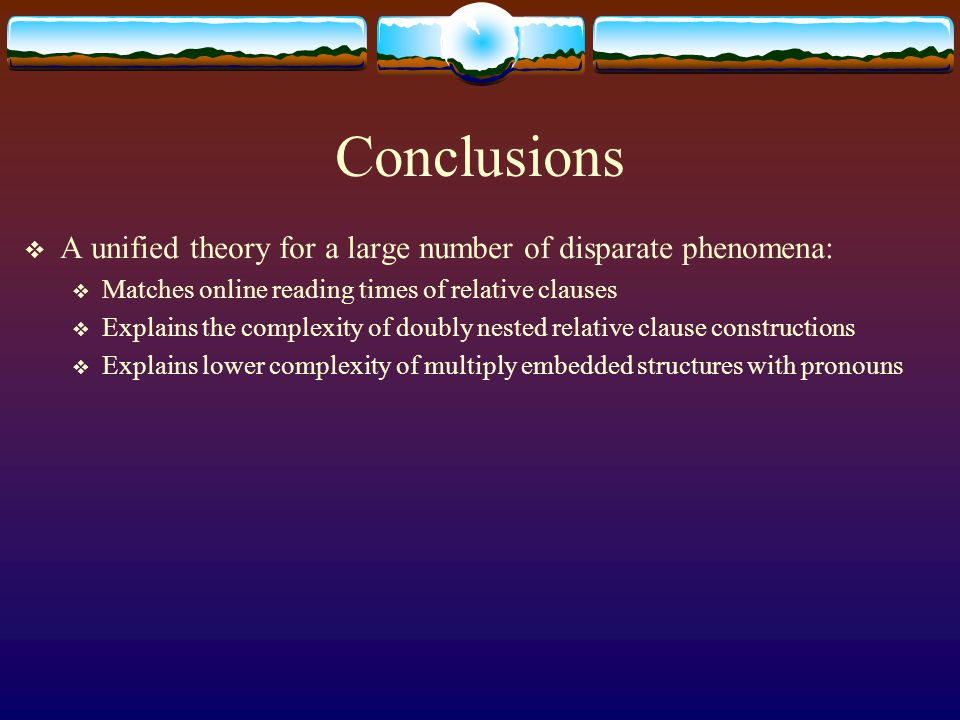 Conclusions  A unified theory for a large number of disparate phenomena:  Matches online reading times of relative clauses  Explains the complexity