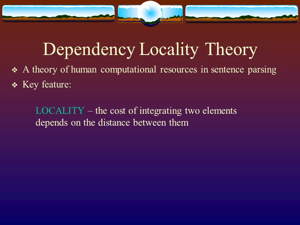 Dependency Locality Theory  A theory of human computational resources in sentence parsing  Key feature: LOCALITY – the cost of integrating two eleme