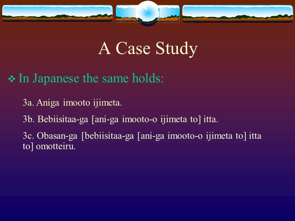 A Case Study  In Japanese the same holds: 3a. Aniga imooto ijimeta. 3b. Bebiisitaa-ga [ani-ga imooto-o ijimeta to] itta. 3c. Obasan-ga [bebiisitaa-ga