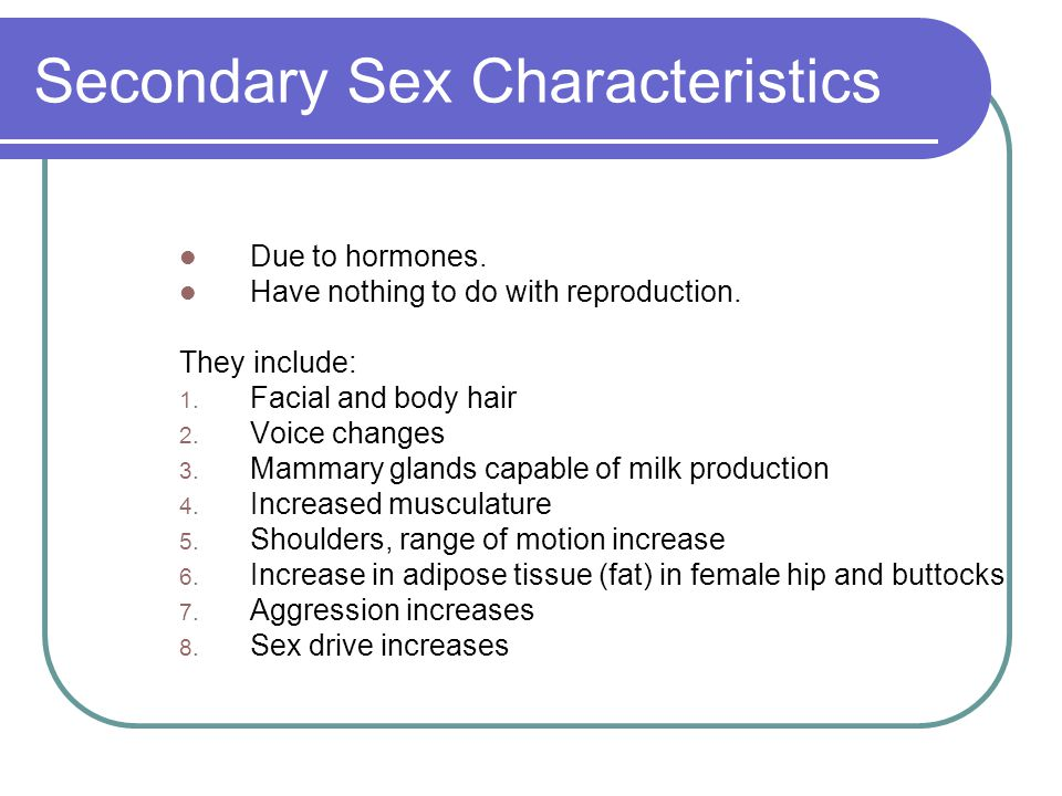 Secondary Sex Characteristics Due to hormones. Have nothing to do with reproduction. They include: 1. Facial and body hair 2. Voice changes 3. Mammary