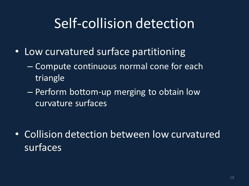Self-collision detection Low curvatured surface partitioning – Compute continuous normal cone for each triangle – Perform bottom-up merging to obtain