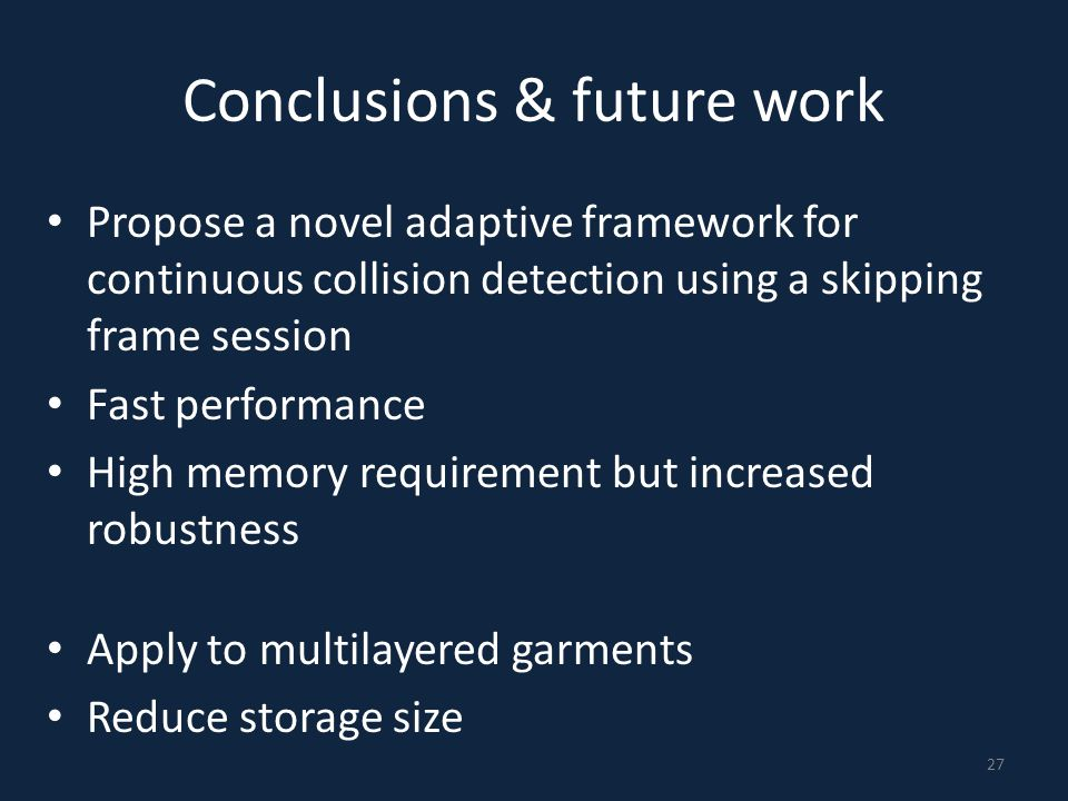 Conclusions & future work Propose a novel adaptive framework for continuous collision detection using a skipping frame session Fast performance High m