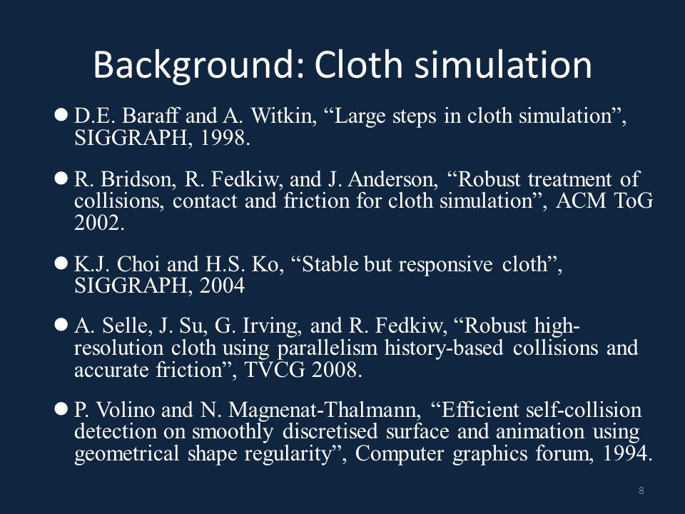 """Background: Cloth simulation D.E. Baraff and A. Witkin, """"Large steps in cloth simulation"""", SIGGRAPH, 1998. R. Bridson, R. Fedkiw, and J. Anderson, """"Ro"""