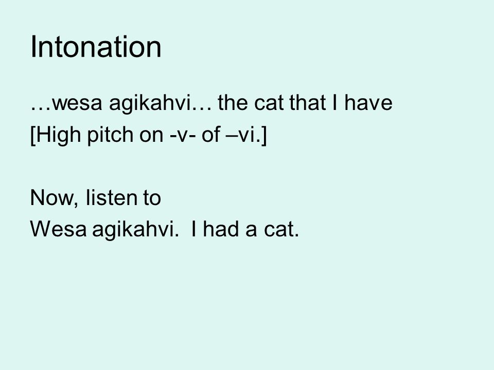 Intonation …wesa agikahvi… the cat that I have [High pitch on -v- of –vi.] Now, listen to Wesa agikahvi.