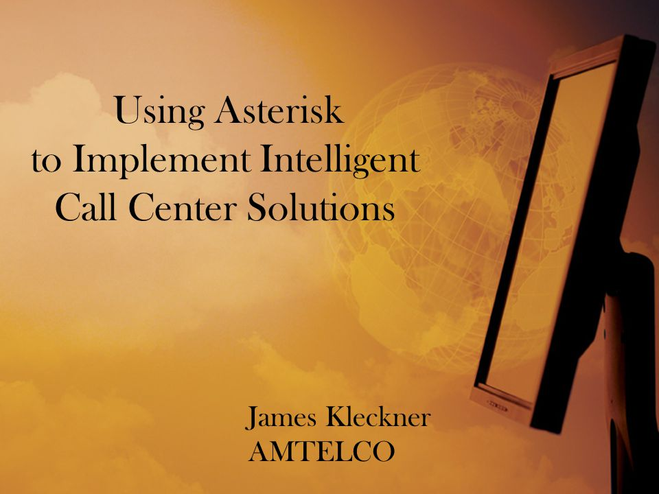 Using Asterisk to Implement Intelligent Call Center Solutions James Kleckner AMTELCO