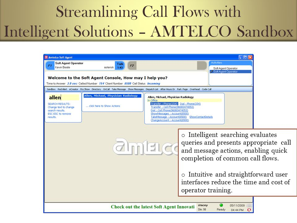 Streamlining Call Flows with Intelligent Solutions – AMTELCO Sandbox o Intelligent searching evaluates queries and presents appropriate call and message actions, enabling quick completion of common call flows.