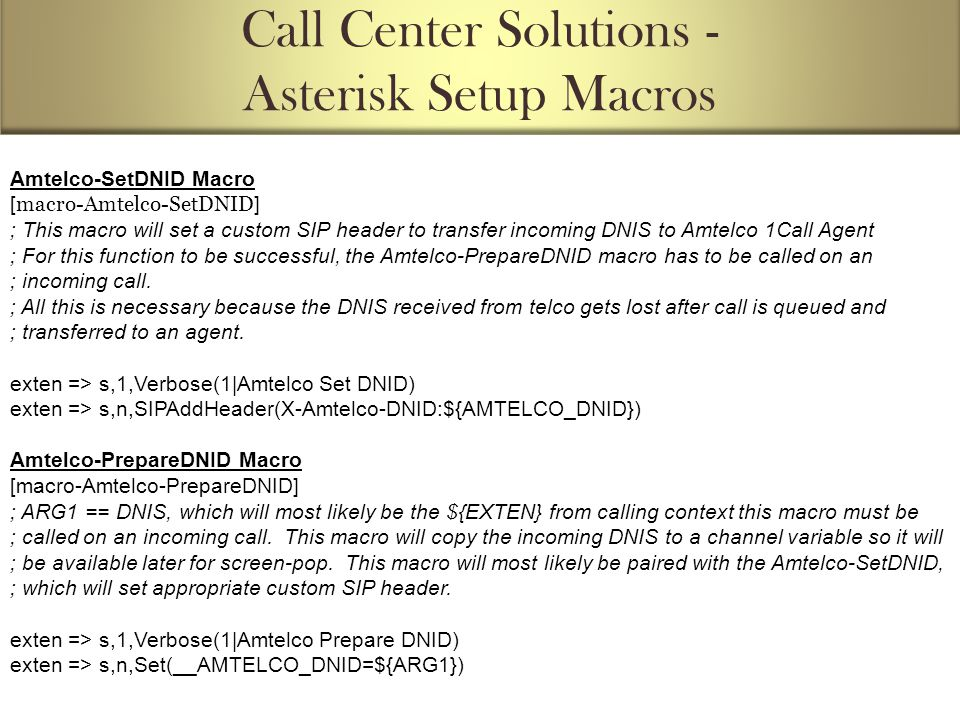 Amtelco-SetDNID Macro [ macro-Amtelco-SetDNID ] ; This macro will set a custom SIP header to transfer incoming DNIS to Amtelco 1Call Agent ; For this function to be successful, the Amtelco-PrepareDNID macro has to be called on an ; incoming call.