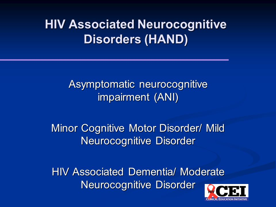 HIV Associated Neurocognitive Disorders (HAND) Asymptomatic neurocognitive impairment (ANI) Minor Cognitive Motor Disorder/ Mild Neurocognitive Disorder HIV Associated Dementia/ Moderate Neurocognitive Disorder