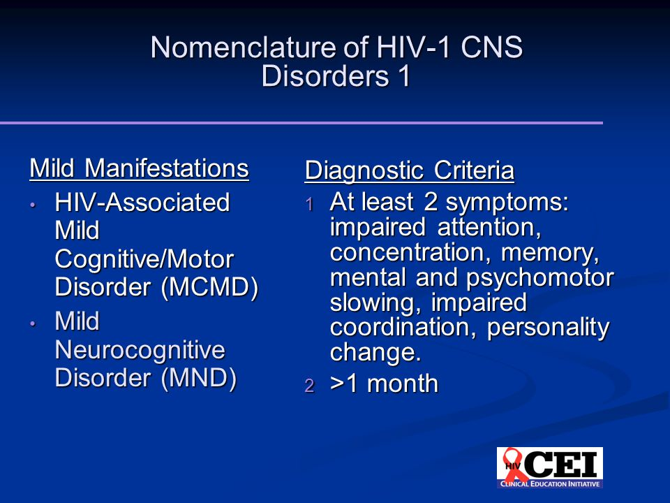 Nomenclature of HIV-1 CNS Disorders 1 Mild Manifestations HIV-Associated Mild Cognitive/Motor Disorder (MCMD) HIV-Associated Mild Cognitive/Motor Disorder (MCMD) Mild Neurocognitive Disorder (MND) Mild Neurocognitive Disorder (MND) Diagnostic Criteria 1 At least 2 symptoms: impaired attention, concentration, memory, mental and psychomotor slowing, impaired coordination, personality change.