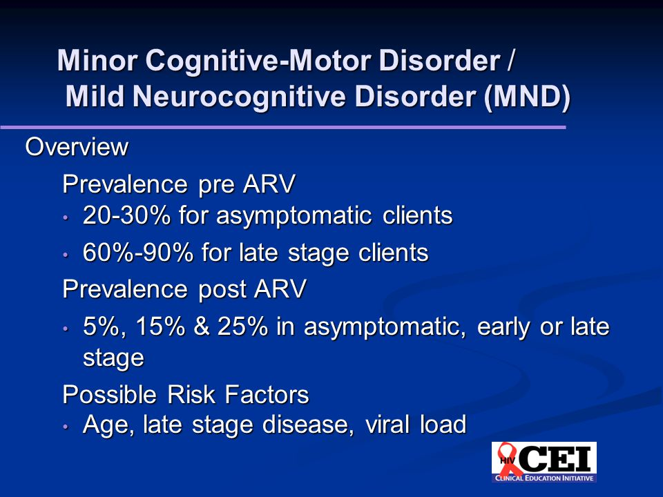 Minor Cognitive-Motor Disorder / Mild Neurocognitive Disorder (MND) Overview Prevalence pre ARV 20-30% for asymptomatic clients 20-30% for asymptomatic clients 60%-90% for late stage clients 60%-90% for late stage clients Prevalence post ARV 5%, 15% & 25% in asymptomatic, early or late stage 5%, 15% & 25% in asymptomatic, early or late stage Possible Risk Factors Age, late stage disease, viral load Age, late stage disease, viral load
