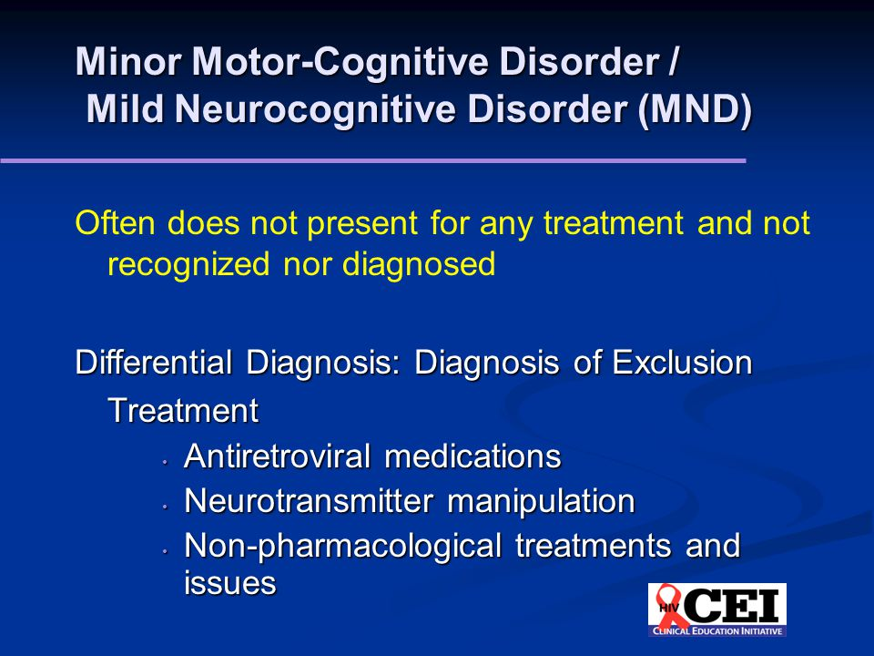 Minor Motor-Cognitive Disorder / Mild Neurocognitive Disorder (MND) Often does not present for any treatment and not recognized nor diagnosed Differential Diagnosis: Diagnosis of Exclusion Treatment Antiretroviral medications Antiretroviral medications Neurotransmitter manipulation Neurotransmitter manipulation Non-pharmacological treatments and issues Non-pharmacological treatments and issues