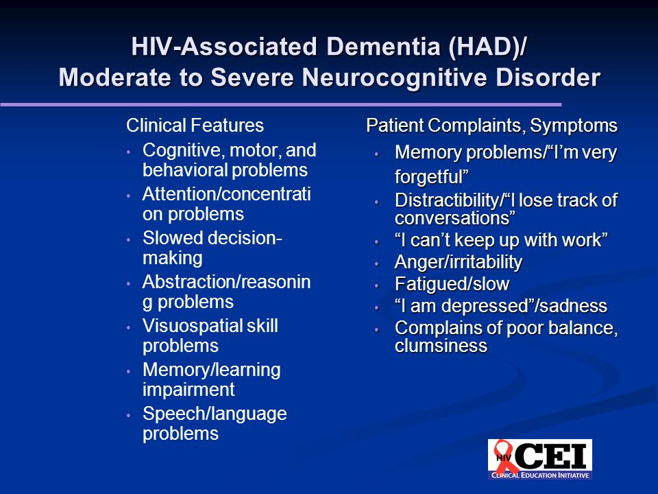 HIV-Associated Dementia (HAD)/ Moderate to Severe Neurocognitive Disorder Clinical Features Cognitive, motor, and behavioral problems Attention/concentrati on problems Slowed decision- making Abstraction/reasonin g problems Visuospatial skill problems Memory/learning impairment Speech/language problems Patient Complaints, Symptoms Memory problems/ I'm very forgetful Memory problems/ I'm very forgetful Distractibility/ I lose track of conversations Distractibility/ I lose track of conversations I can't keep up with work I can't keep up with work Anger/irritability Anger/irritability Fatigued/slow Fatigued/slow I am depressed /sadness I am depressed /sadness Complains of poor balance, clumsiness Complains of poor balance, clumsiness