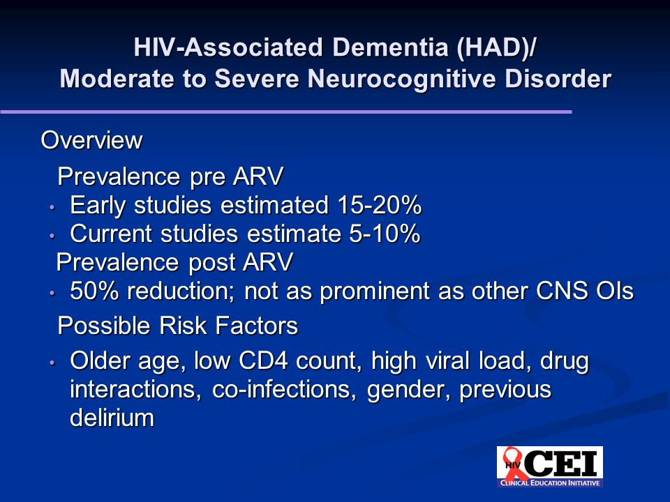HIV-Associated Dementia (HAD)/ Moderate to Severe Neurocognitive Disorder Overview Prevalence pre ARV Early studies estimated 15-20% Early studies estimated 15-20% Current studies estimate 5-10% Current studies estimate 5-10% Prevalence post ARV Prevalence post ARV 50% reduction; not as prominent as other CNS OIs 50% reduction; not as prominent as other CNS OIs Possible Risk Factors Older age, low CD4 count, high viral load, drug interactions, co-infections, gender, previous delirium Older age, low CD4 count, high viral load, drug interactions, co-infections, gender, previous delirium