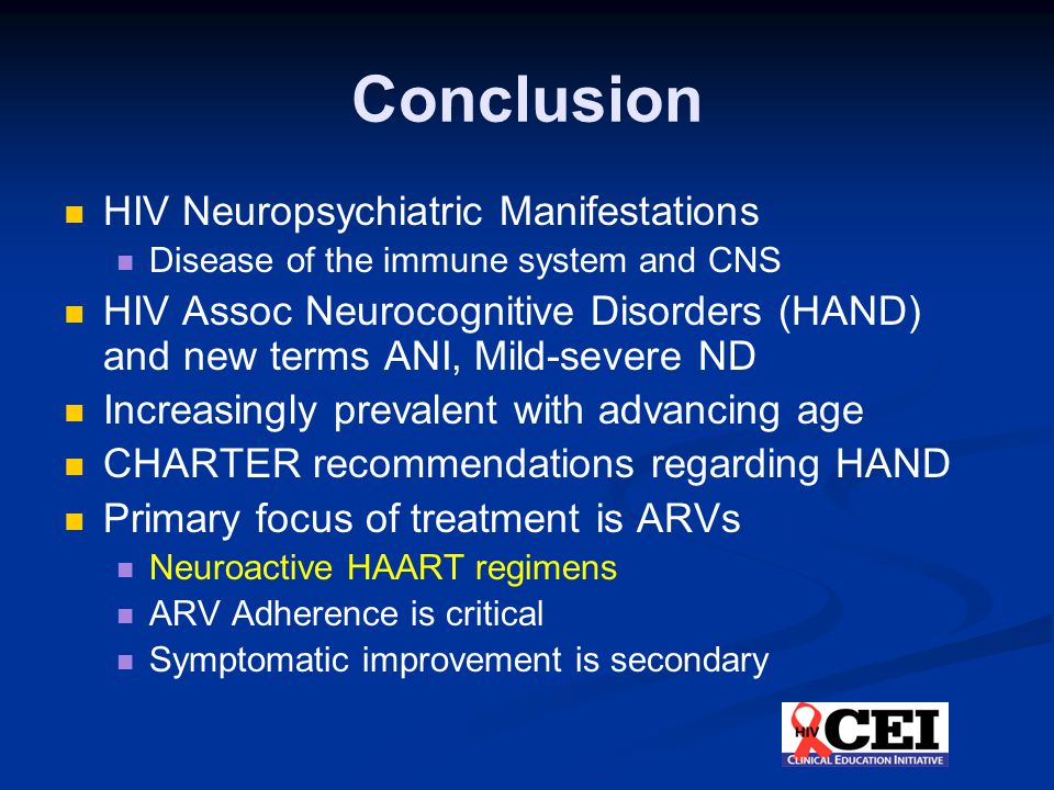 Conclusion HIV Neuropsychiatric Manifestations Disease of the immune system and CNS HIV Assoc Neurocognitive Disorders (HAND) and new terms ANI, Mild-severe ND Increasingly prevalent with advancing age CHARTER recommendations regarding HAND Primary focus of treatment is ARVs Neuroactive HAART regimens ARV Adherence is critical Symptomatic improvement is secondary