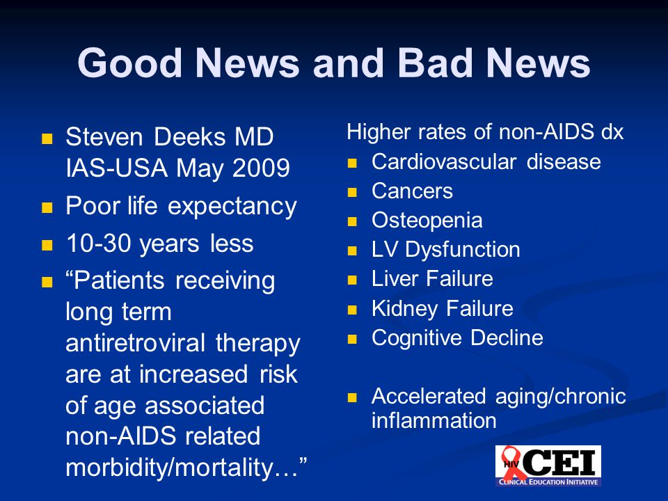 "Good News and Bad News Steven Deeks MD IAS-USA May 2009 Poor life expectancy 10-30 years less ""Patients receiving long term antiretroviral therapy are"
